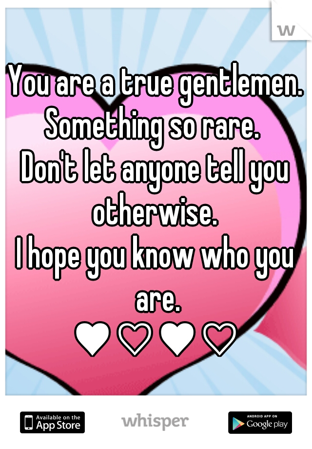 You are a true gentlemen. Something so rare.  Don't let anyone tell you otherwise.  I hope you know who you are. ♥♡♥♡