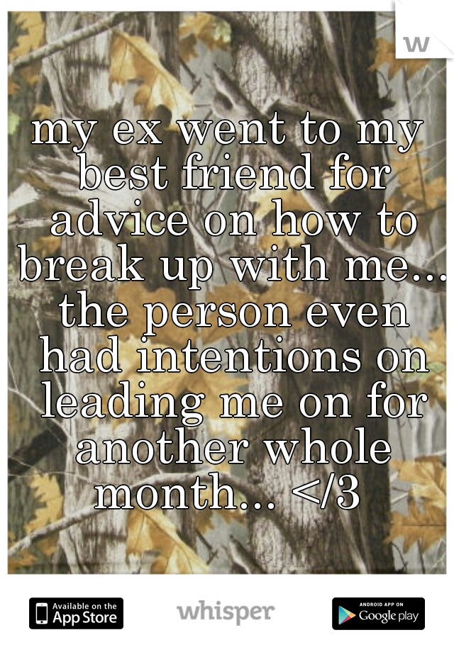 my ex went to my best friend for advice on how to break up with me... the person even had intentions on leading me on for another whole month... </3