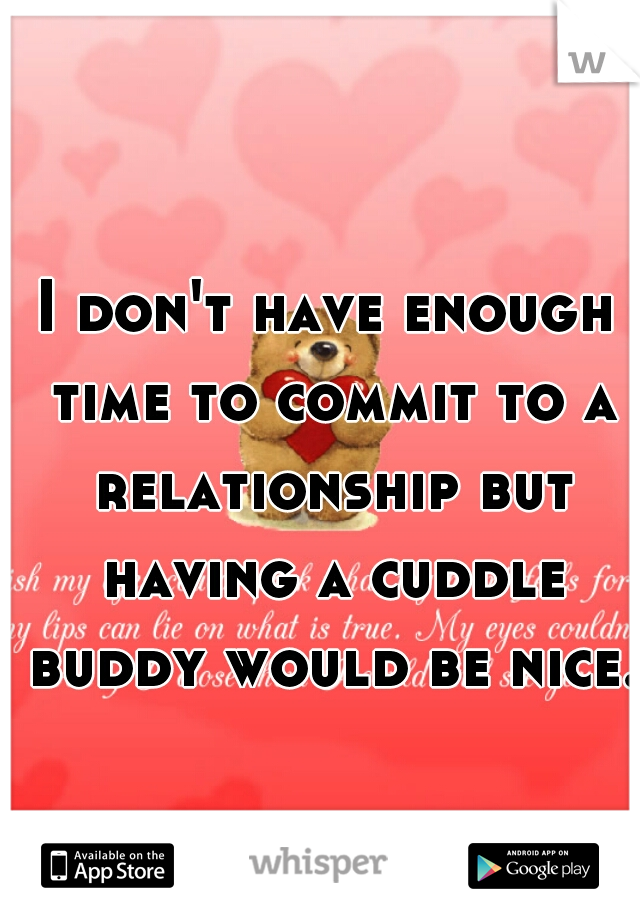 I don't have enough time to commit to a relationship but having a cuddle buddy would be nice.