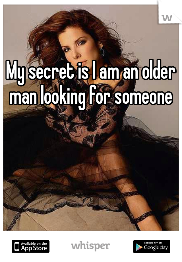 My secret is I am an older man looking for someone
