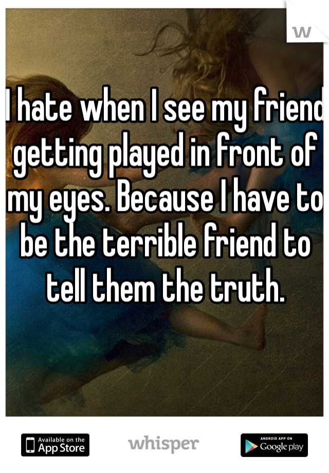 I hate when I see my friend getting played in front of my eyes. Because I have to be the terrible friend to tell them the truth.