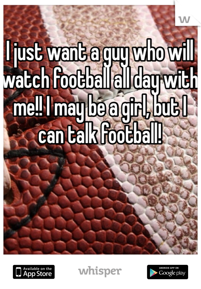 I just want a guy who will watch football all day with me!! I may be a girl, but I can talk football!