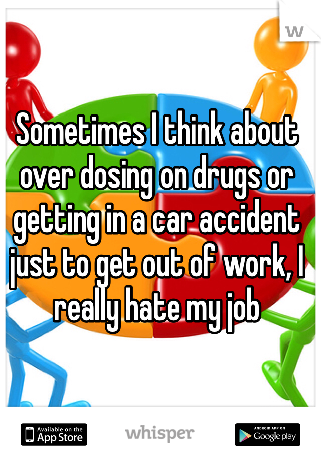 Sometimes I think about over dosing on drugs or getting in a car accident just to get out of work, I really hate my job
