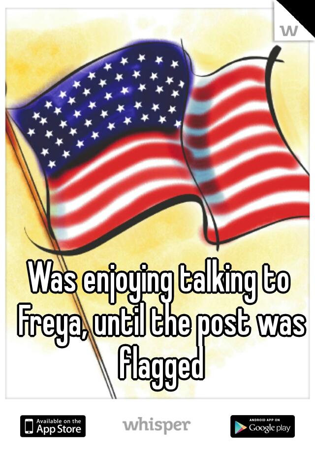 Was enjoying talking to Freya, until the post was flagged