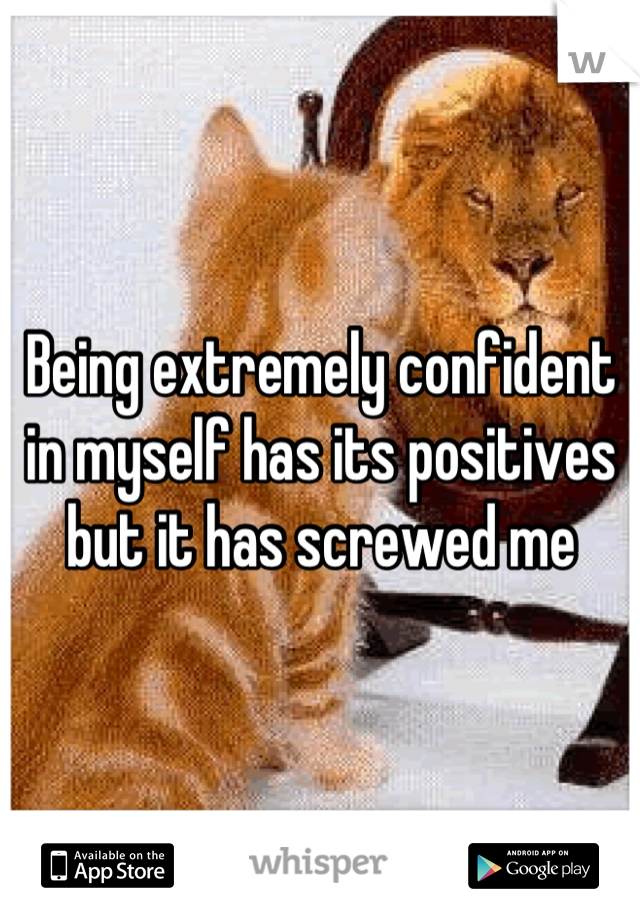 Being extremely confident in myself has its positives but it has screwed me