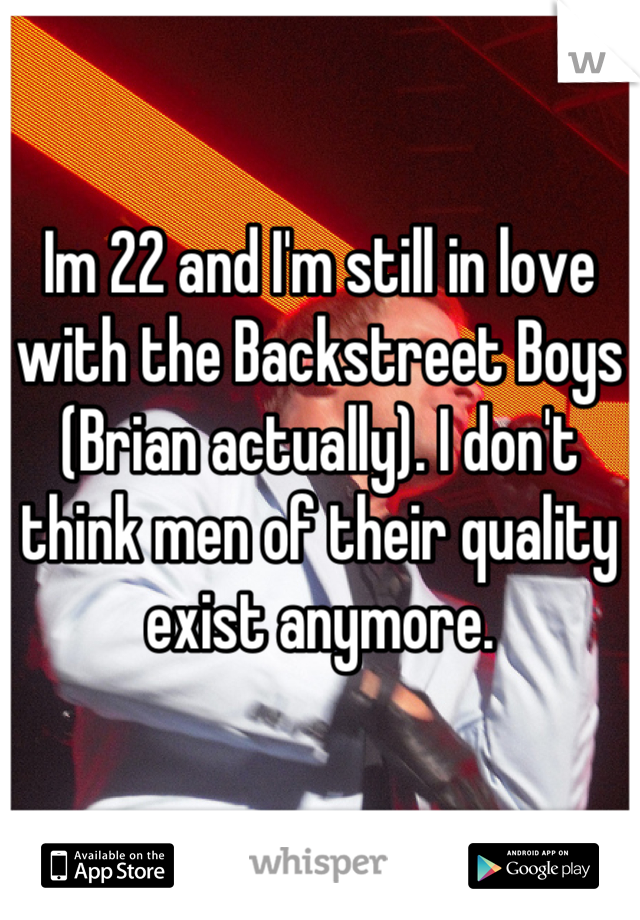 Im 22 and I'm still in love with the Backstreet Boys (Brian actually). I don't think men of their quality exist anymore.