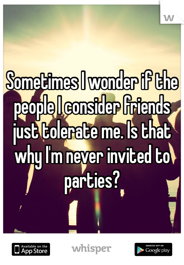 Sometimes I wonder if the people I consider friends just tolerate me. Is that why I'm never invited to parties?