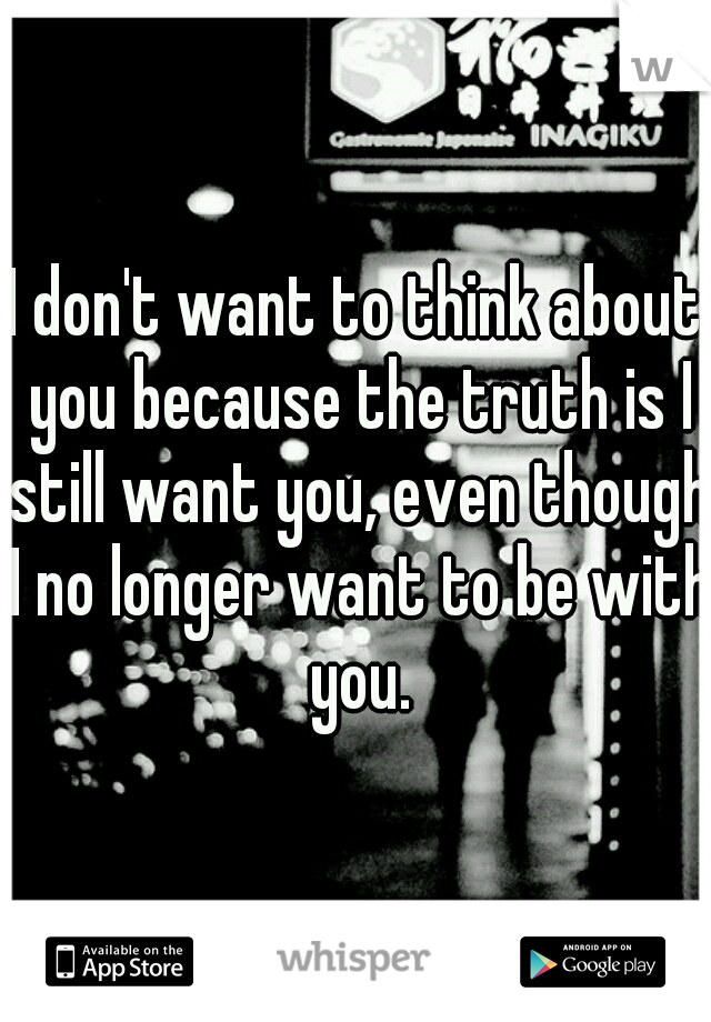 I don't want to think about you because the truth is I still want you, even though I no longer want to be with you.