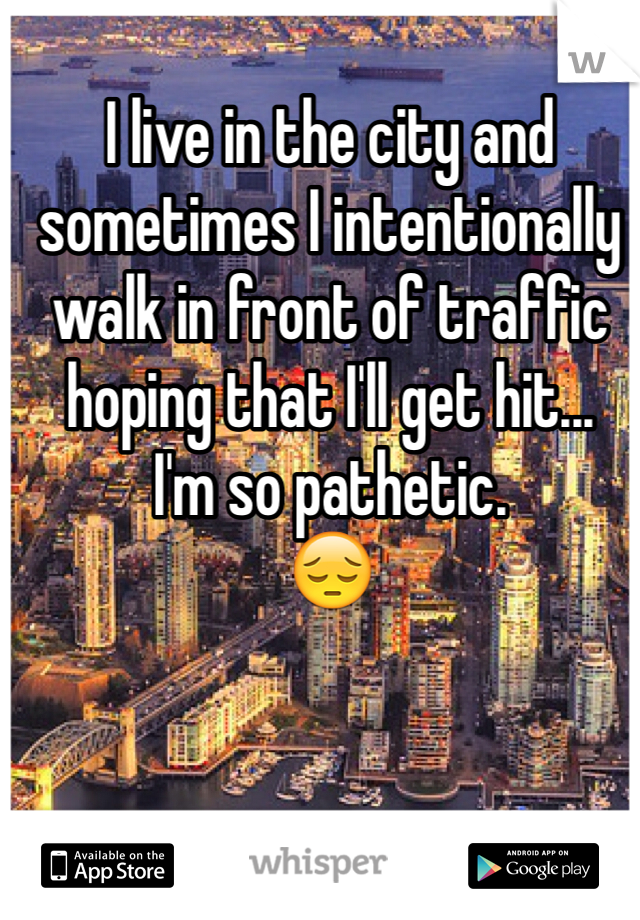 I live in the city and sometimes I intentionally walk in front of traffic hoping that I'll get hit... I'm so pathetic.  😔