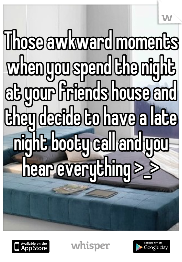 Those awkward moments when you spend the night at your friends house and they decide to have a late night booty call and you hear everything >_>