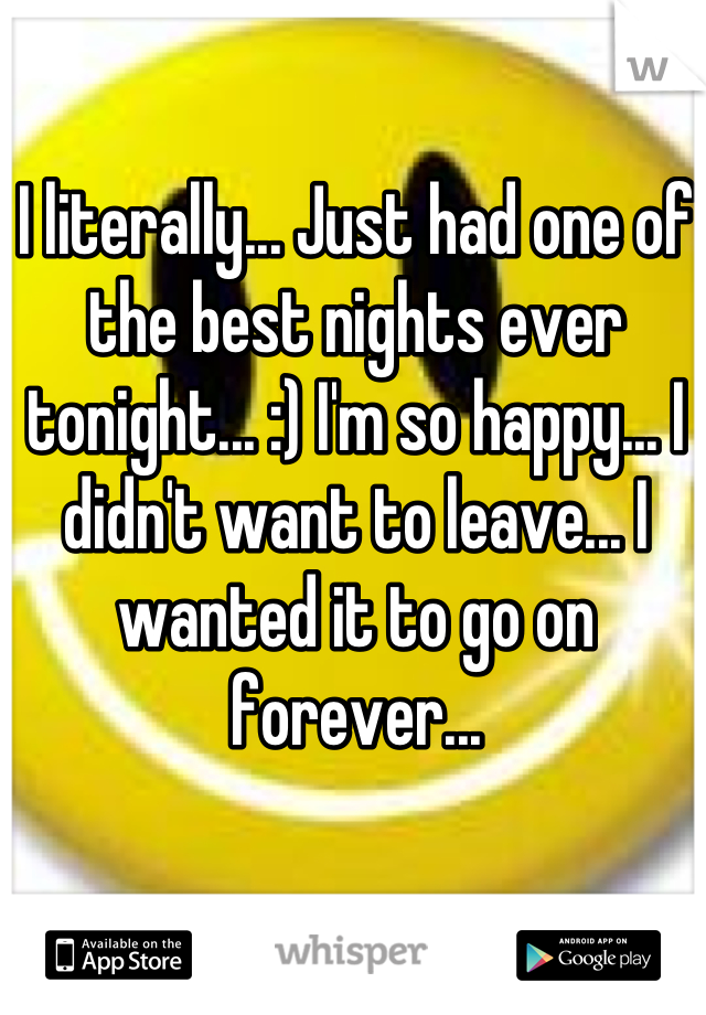 I literally... Just had one of the best nights ever tonight... :) I'm so happy... I didn't want to leave... I wanted it to go on forever...
