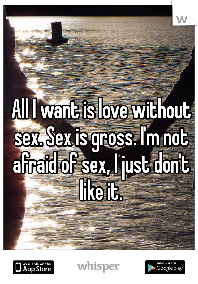 All I want is love without sex. Sex is gross. I'm not afraid of sex, I just don't like it.