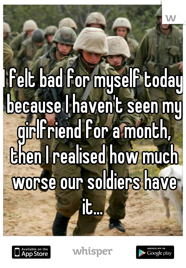 I felt bad for myself today because I haven't seen my girlfriend for a month, then I realised how much worse our soldiers have it...