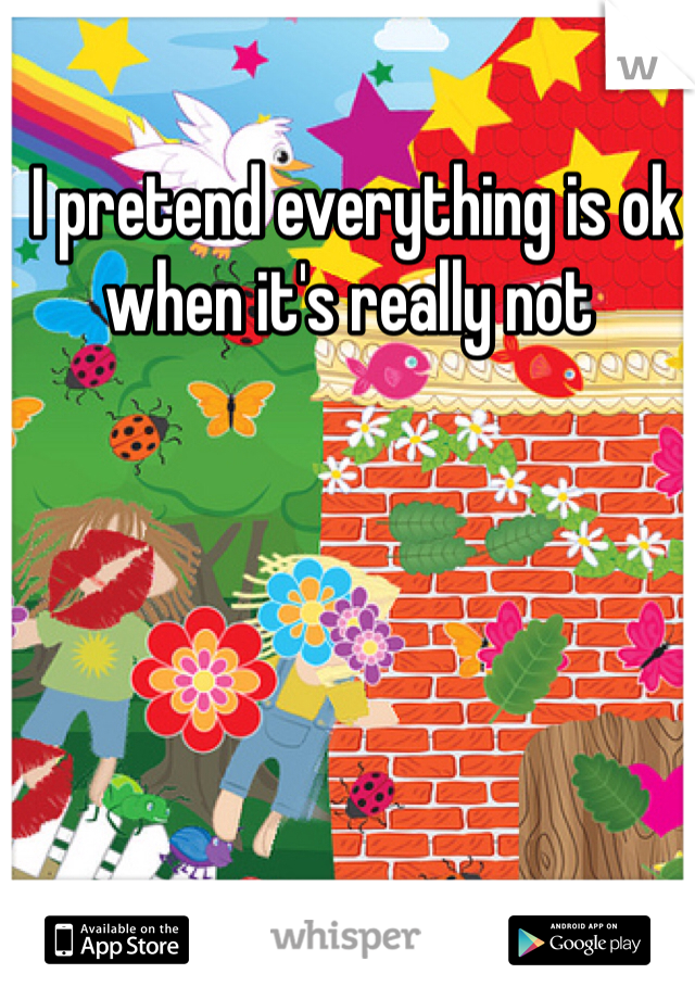 I pretend everything is ok when it's really not