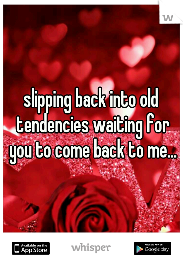 slipping back into old tendencies waiting for you to come back to me...