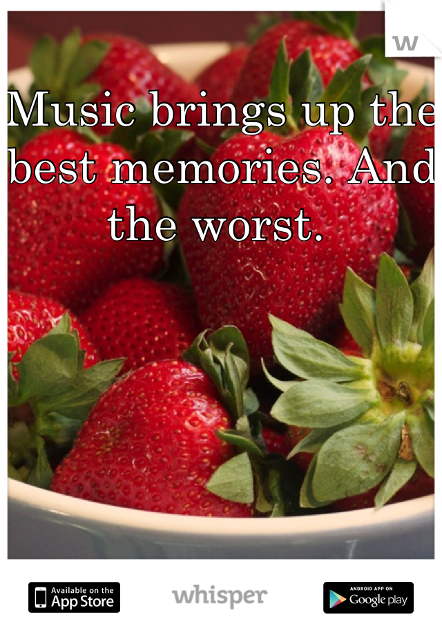 Music brings up the best memories. And the worst.