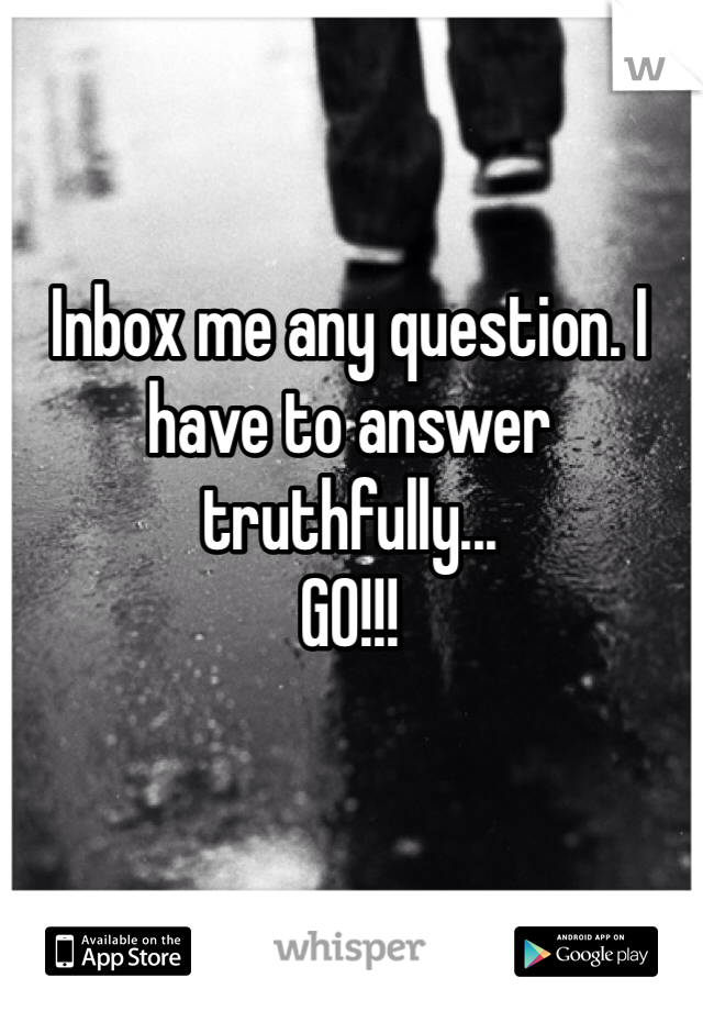 Inbox me any question. I have to answer truthfully...  GO!!!
