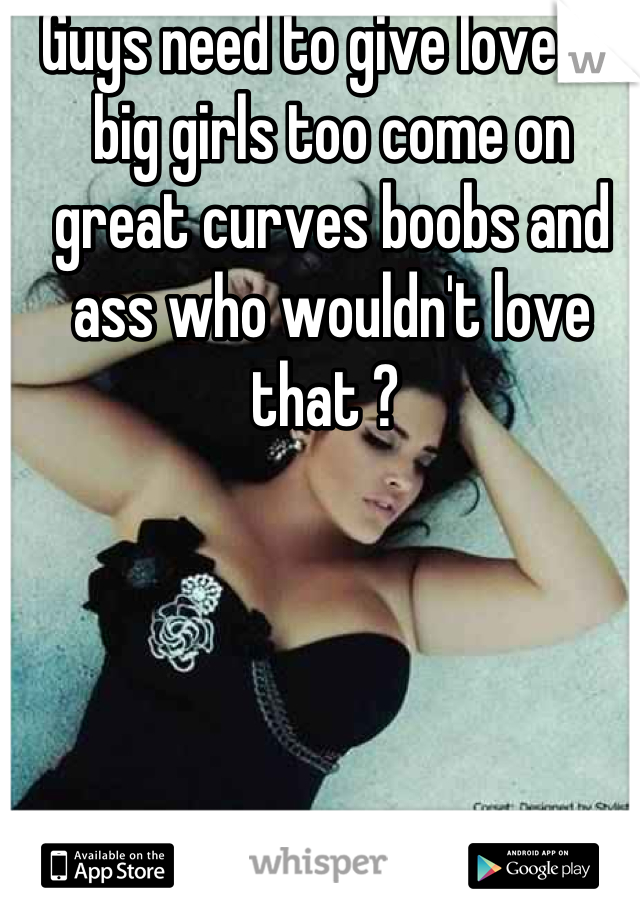Guys need to give love to big girls too come on great curves boobs and ass who wouldn't love that ?