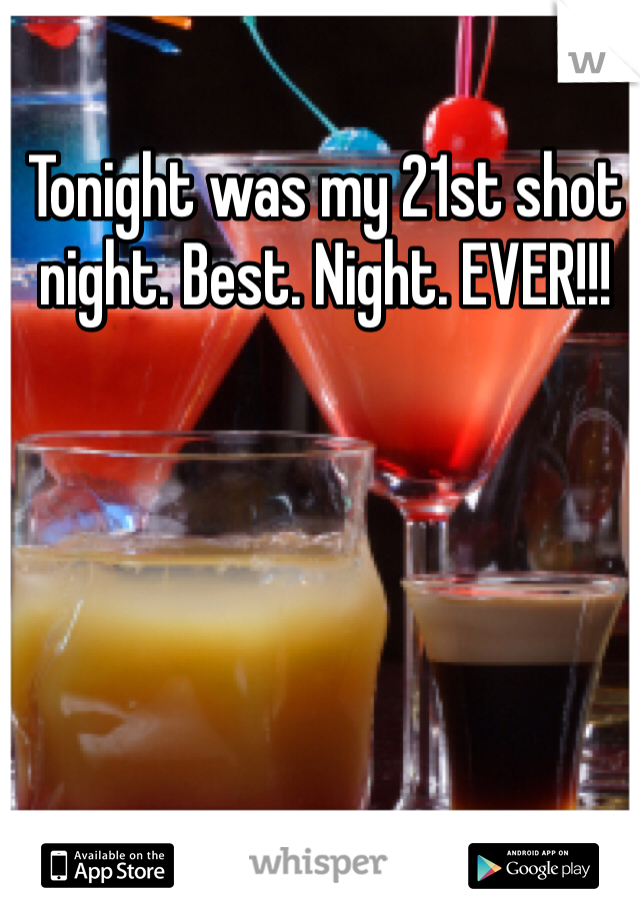 Tonight was my 21st shot night. Best. Night. EVER!!!