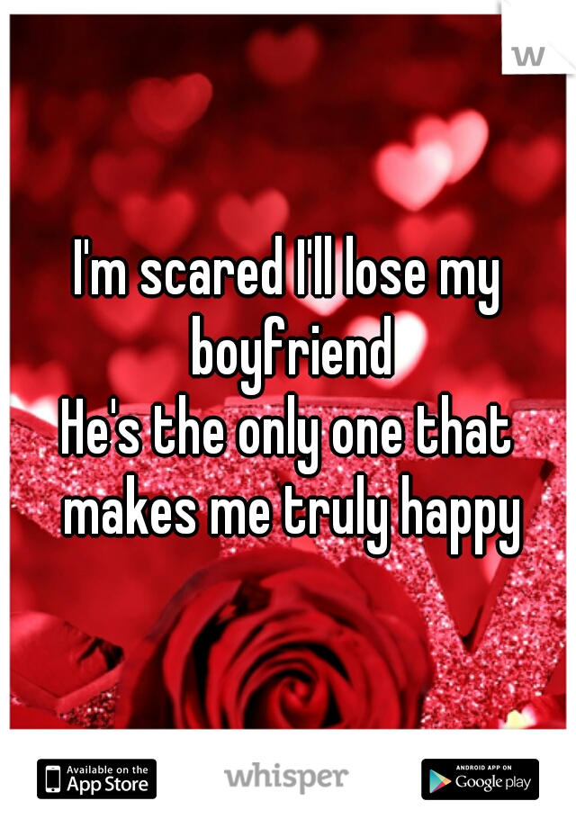I'm scared I'll lose my boyfriend He's the only one that makes me truly happy