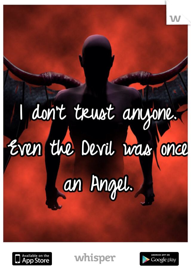 I don't trust anyone. Even the Devil was once an Angel.