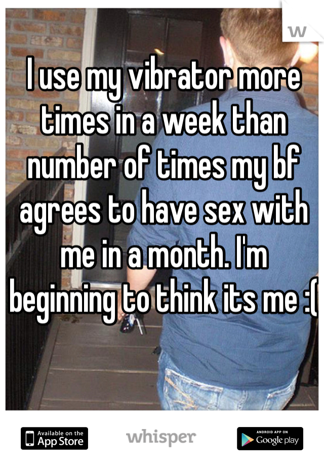 I use my vibrator more times in a week than number of times my bf agrees to have sex with me in a month. I'm beginning to think its me :(