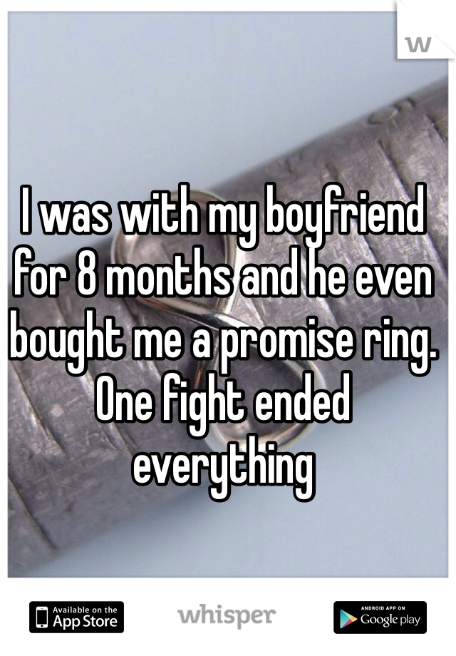 I was with my boyfriend for 8 months and he even bought me a promise ring. One fight ended everything