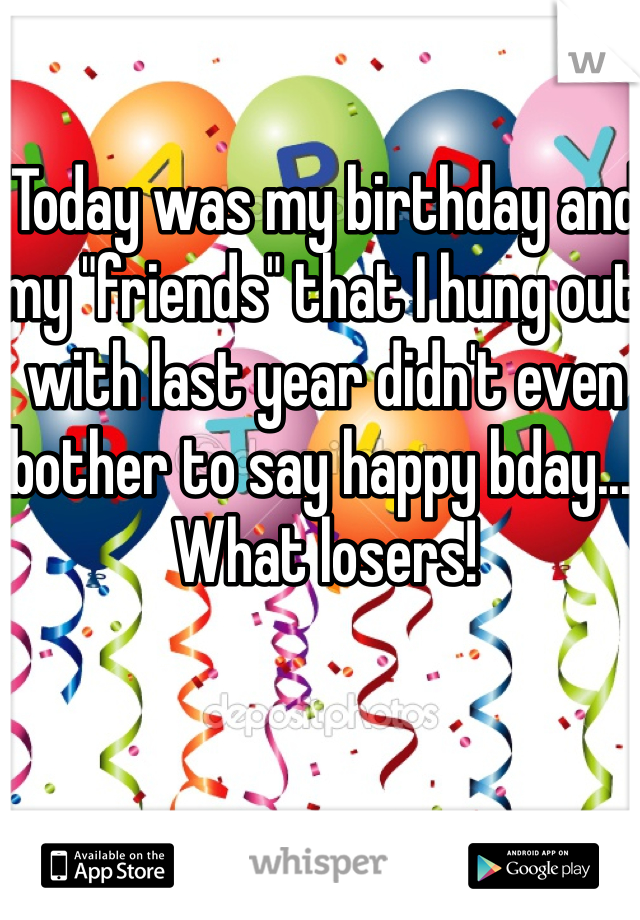 "Today was my birthday and my ""friends"" that I hung out with last year didn't even bother to say happy bday.... What losers!"