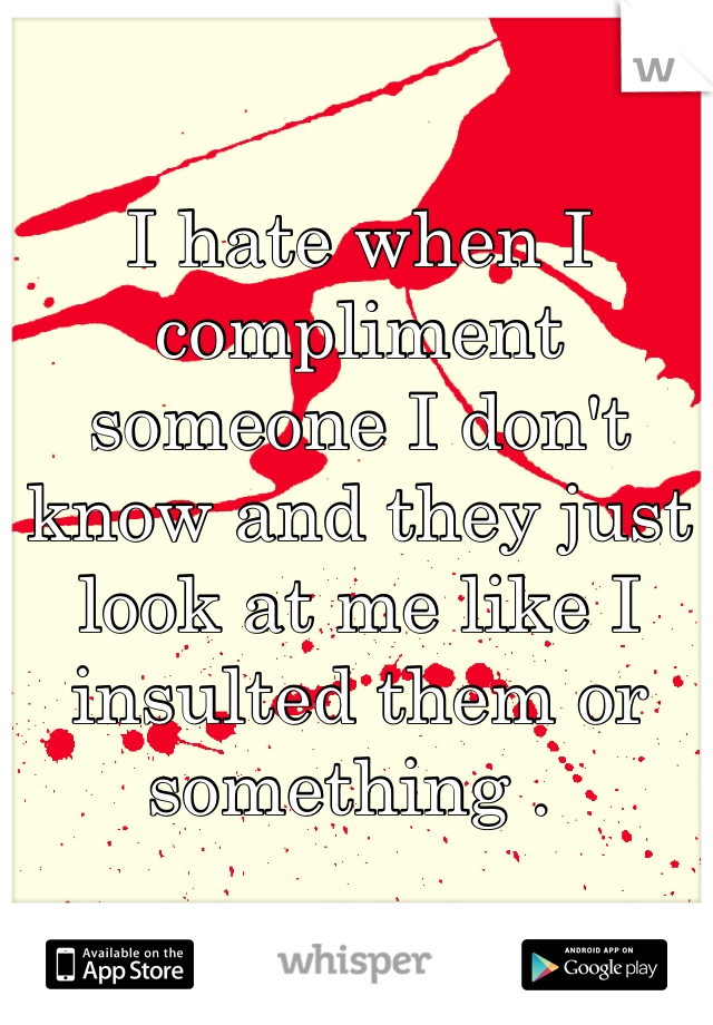 I hate when I compliment someone I don't know and they just look at me like I insulted them or something .