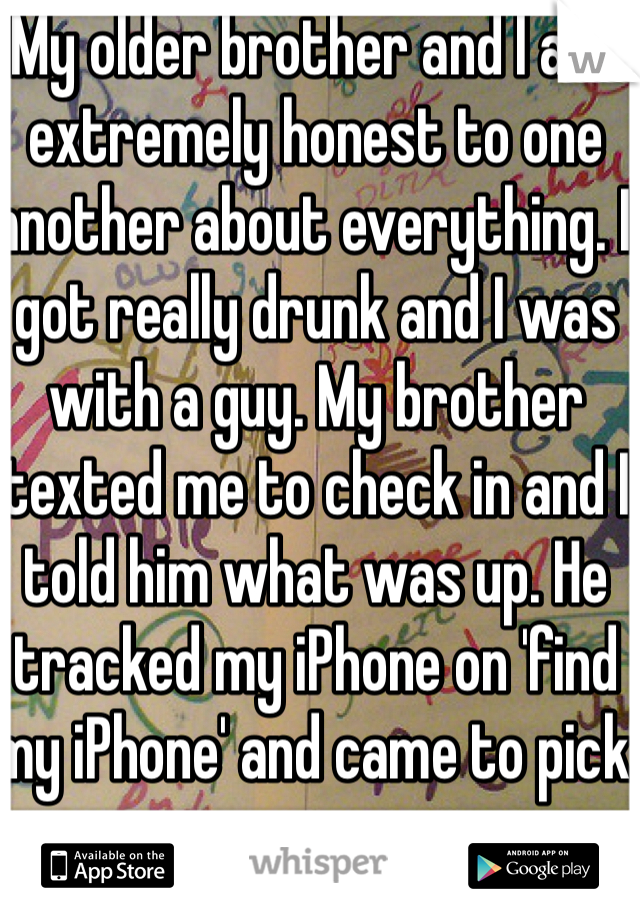 My older brother and I are extremely honest to one another about everything. I got really drunk and I was with a guy. My brother texted me to check in and I told him what was up. He tracked my iPhone on 'find my iPhone' and came to pick me up.