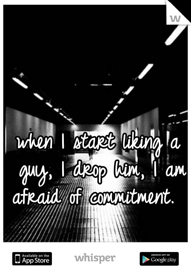 when I start liking a guy, I drop him, I am afraid of commitment.
