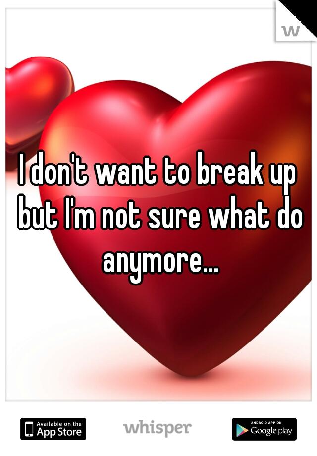 I don't want to break up but I'm not sure what do anymore...