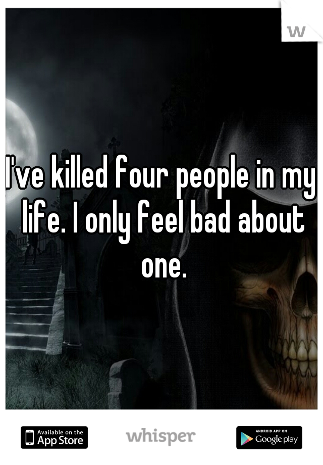 I've killed four people in my life. I only feel bad about one.