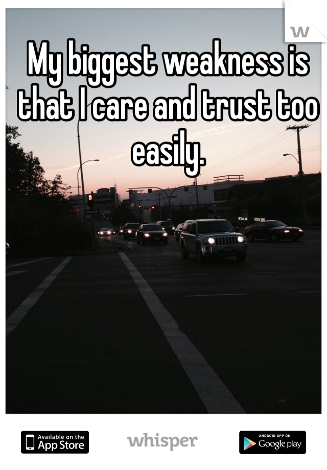 My biggest weakness is that I care and trust too easily.