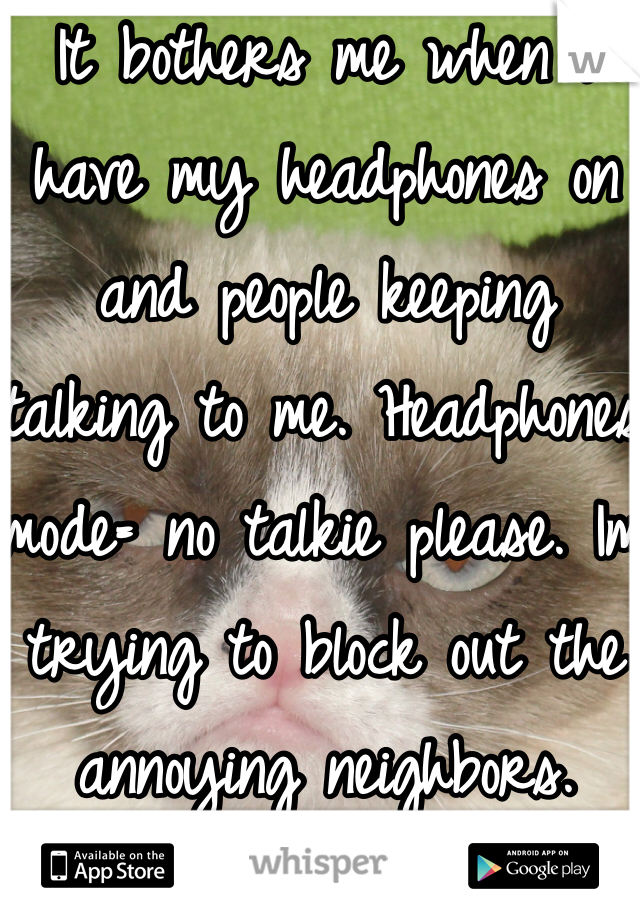 It bothers me when i have my headphones on and people keeping talking to me. Headphones mode= no talkie please. Im trying to block out the annoying neighbors.