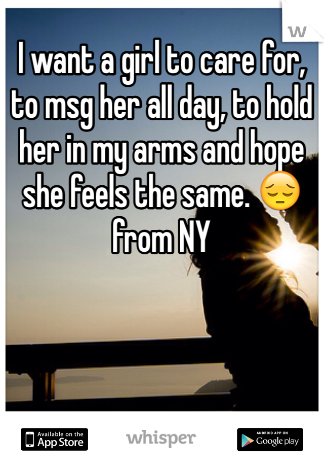 I want a girl to care for, to msg her all day, to hold her in my arms and hope she feels the same. 😔 from NY