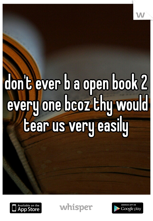 don't ever b a open book 2 every one bcoz thy would tear us very easily
