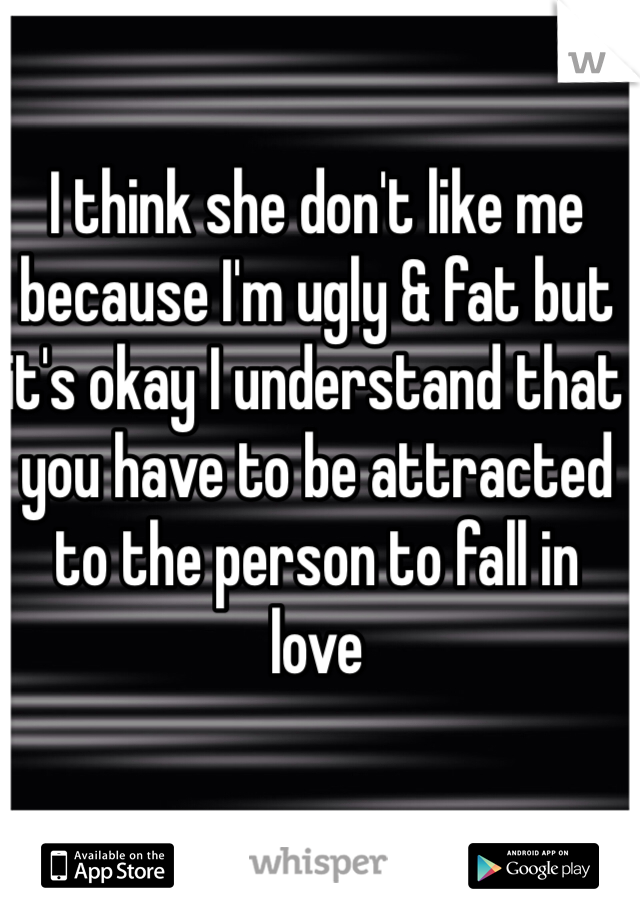 I think she don't like me because I'm ugly & fat but it's okay I understand that you have to be attracted to the person to fall in love