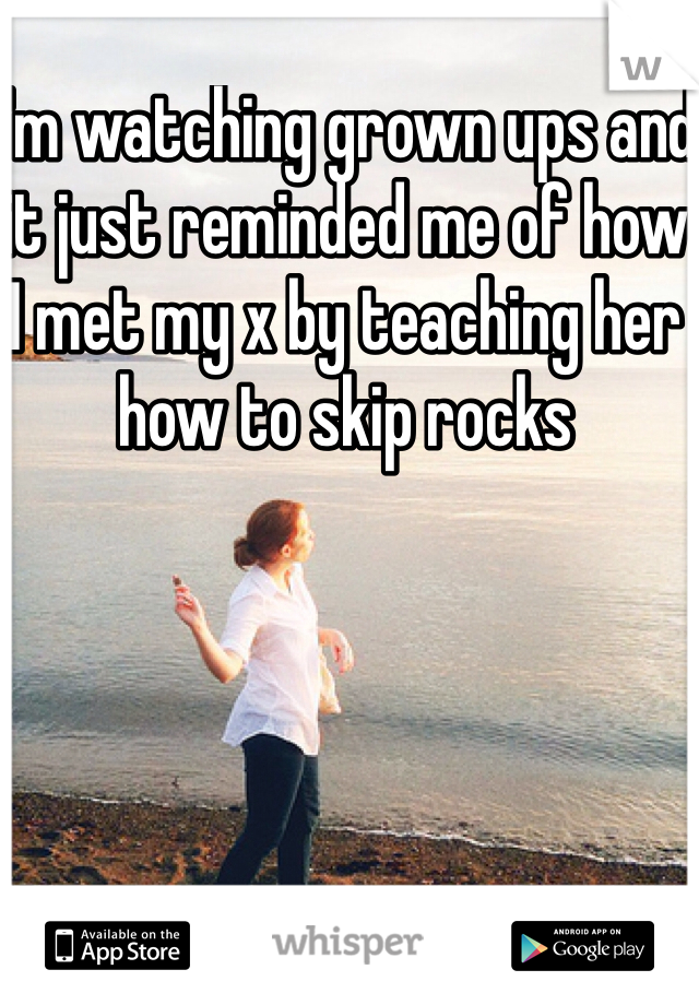 I'm watching grown ups and it just reminded me of how I met my x by teaching her how to skip rocks