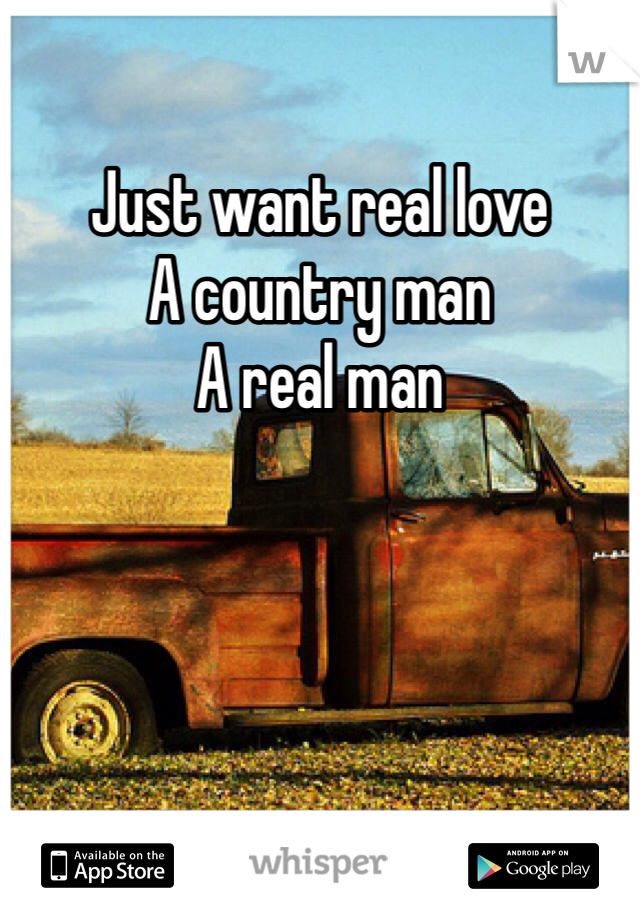 Just want real love A country man A real man