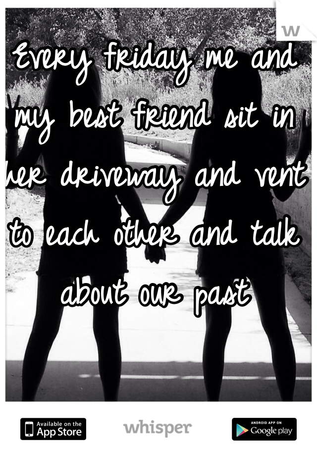 Every friday me and my best friend sit in her driveway and vent to each other and talk about our past