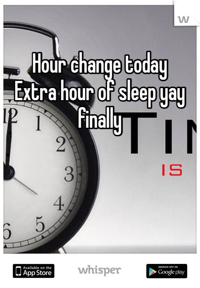 Hour change today  Extra hour of sleep yay finally