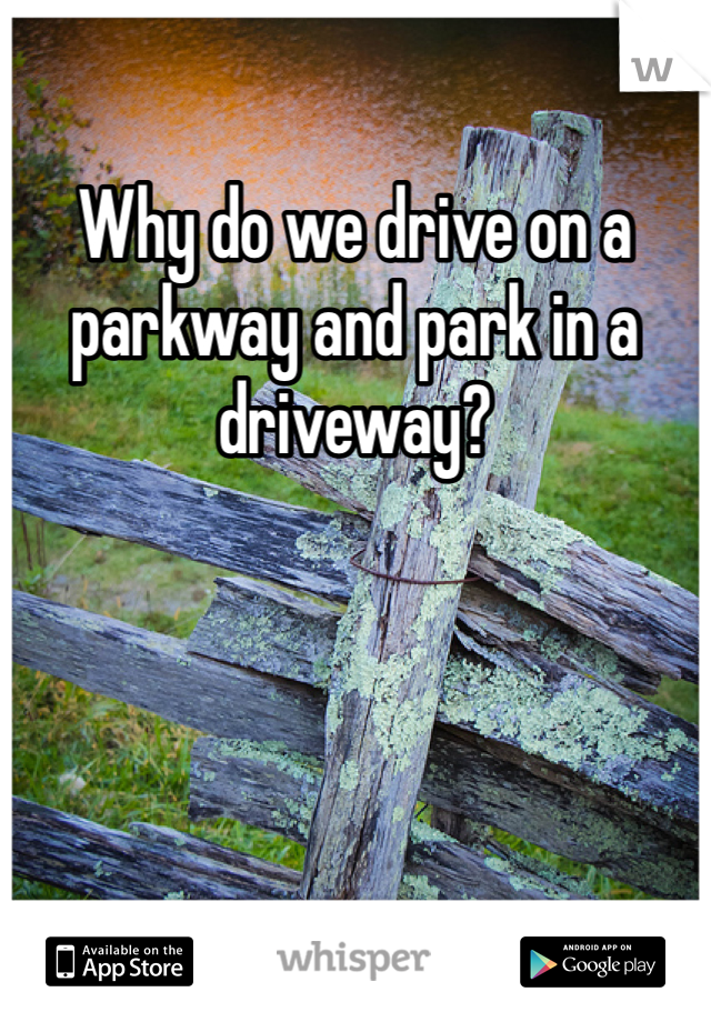 Why do we drive on a parkway and park in a driveway?