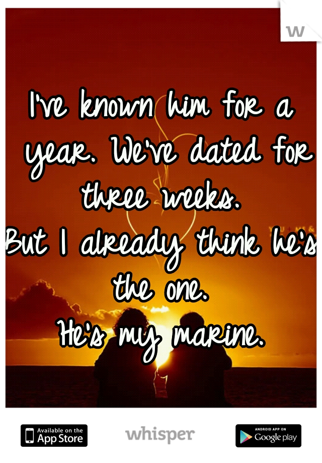 I've known him for a year. We've dated for three weeks.  But I already think he's the one.  He's my marine.