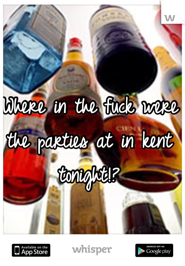 Where in the fuck were the parties at in kent tonight!?