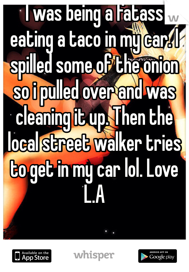 I was being a fatass eating a taco in my car. I spilled some of the onion so i pulled over and was cleaning it up. Then the local street walker tries to get in my car lol. Love L.A