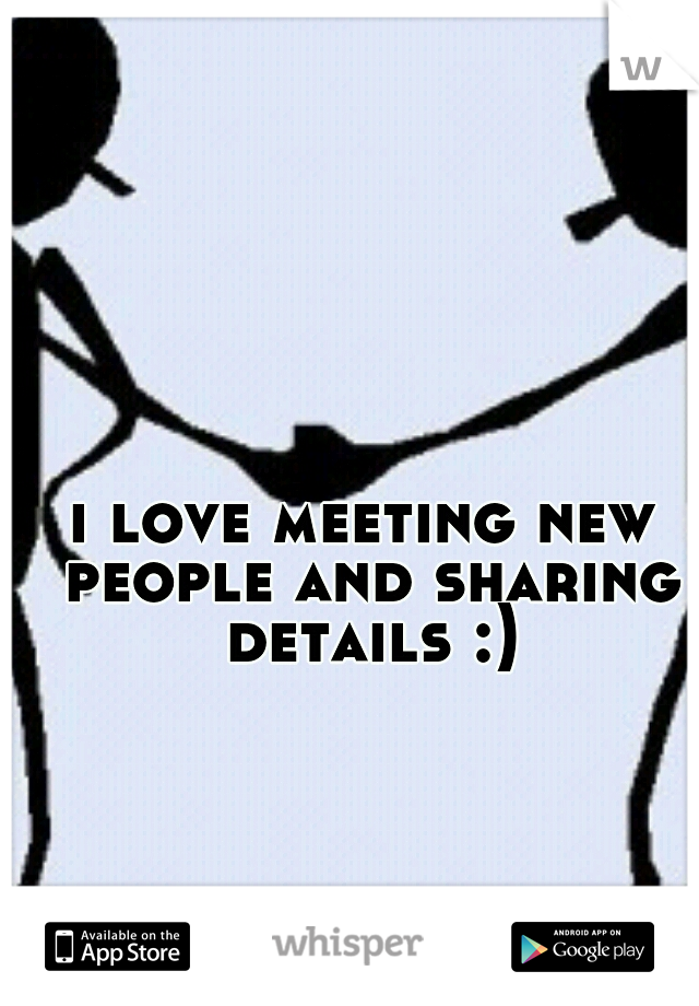 i love meeting new people and sharing details :)