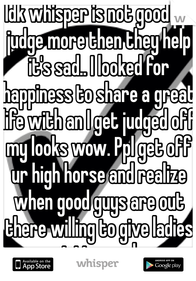 Idk whisper is not good ppl judge more then they help it's sad.. I looked for happiness to share a great life with an I get judged off my looks wow. Ppl get off ur high horse and realize when good guys are out there willing to give ladies a great time and more.