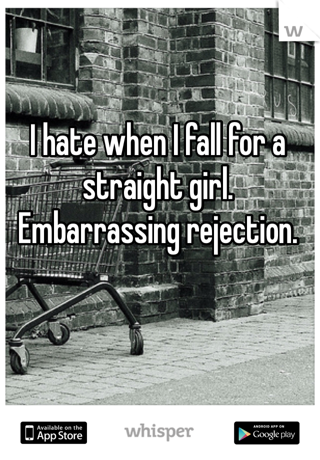 I hate when I fall for a straight girl. Embarrassing rejection.