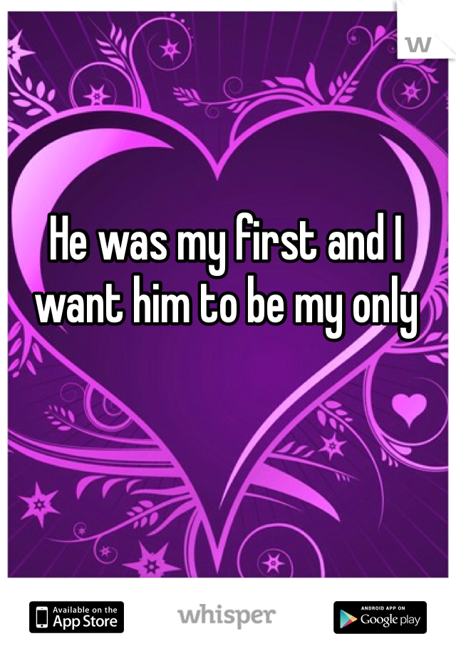 He was my first and I want him to be my only